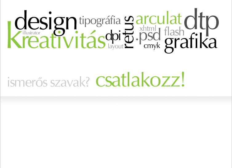 design, tipográfia, arculat, dtp, illustrator, kreativitás, dpi, layout, retus, xhtml, .psd, cmyk, flash, grafika... Ismerős szavak? Csatlakozz!